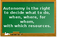 Autonomy is the right to decide what to do, when, where, for whom, with which resources.